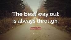 What Is The Best Way To Find A Job Robert Frost Quote The Best Way Out Is Always Through