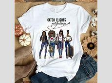 Girls Trip Catch flights not feelings shirt, hoodie
