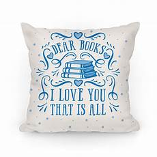dear books i you that is all pillows lookhuman