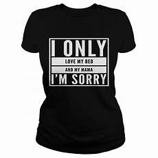 i only my bed and my momma im sorry shirt hoodie