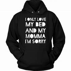 i only my bed and my momma i m sorry shirt teefig