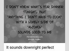 I DONT KNOW WHAT'S FOR DINNER TONIGHT BUT T ANyTHING I DON