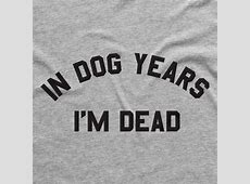 In Dog Years I'm Dead Tee. T Shirt Designs Printed in