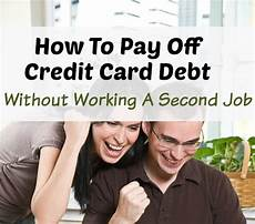 How To Pay Off Credit Card How To Pay Off Credit Card Debt Without A Second Job