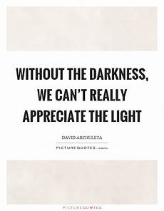 Light Without Darkness Quote Without The Darkness We Can T Really Appreciate The Light