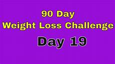 90 Day Weight Loss 90 Day Weight Loss Challenge Day 19 Youtube