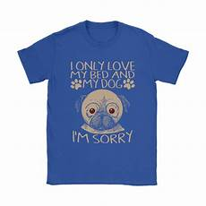 i only my bed and my i m sorry pug shirts the
