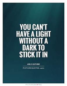 Light Without Darkness Quote You Can T Have A Light Without A Dark To Stick It In