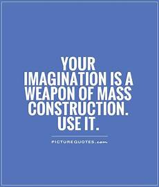 Quotes On Construction Your Imagination Is A Weapon Of Mass Construction Use It