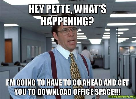 Office Space Hey Hey Pette What S Happening I M Going To To Go Ahead