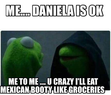 Eat Me Meme - meme creator me daniela is ok me to me u crazy