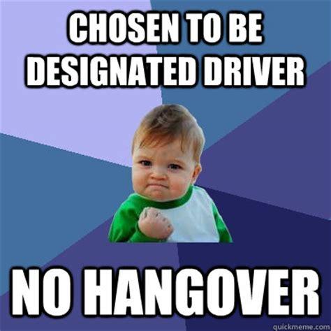 Meme Driver - chosen to be designated driver no hangover success kid