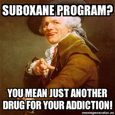 Heroin Addict Meme - meme joseph ducreux suboxane program you mean just