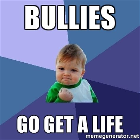 Get A Life Meme - bullies go get a life success kid meme generator