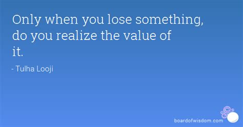only when you lose something do you realize the value of it