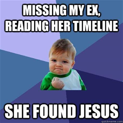 My Ex Meme - missing my ex reading her timeline she found jesus