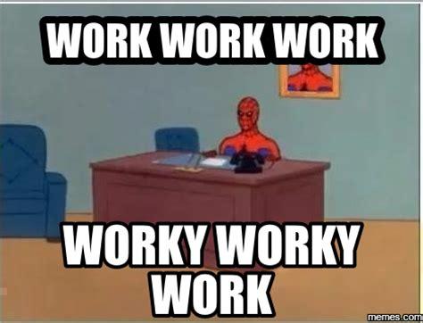 Work Work Work Meme - home memes com