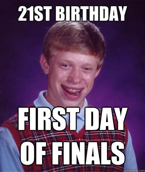 21st Birthday Memes - 21st birthday first day of finals bad luck brian quickmeme