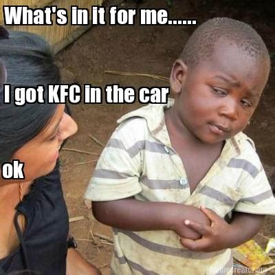 For Me Meme - meme creator what s in it for me i got kfc in the