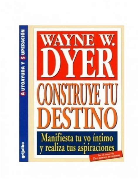 libro construye tu destino libro quot construye tu destino quot wayne w dyer libros recomendados para leer los m 225 s le 237 dos