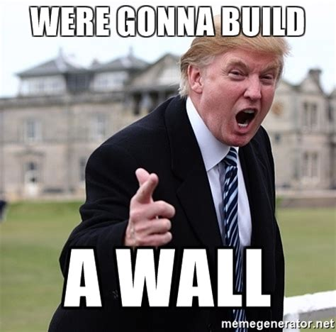 Build A Meme - were gonna build a wall donald trumpeter meme generator