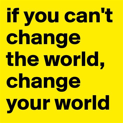 Obsession Can Change The World by If You Can T Change The World Change Your World Post By