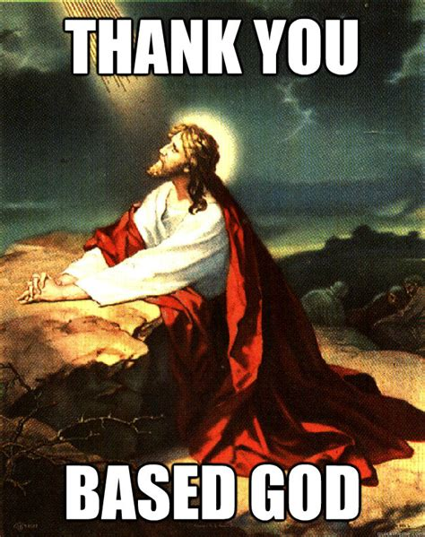 Thank You Jesus Meme - thank you based god jesus thank you based god quickmeme