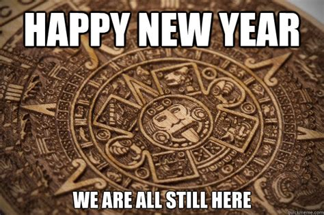 what is happy new year in mayan happy new year we are all still here bad luck mayan quickmeme