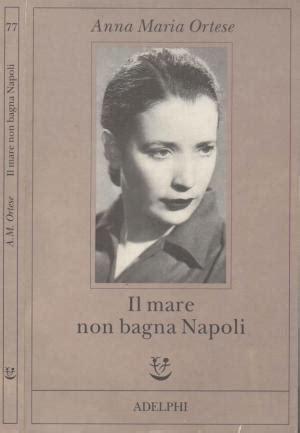 Il Mare Non Bagna Napoli Riassunto by Mare Bagna Napoli Di Ortese Abebooks