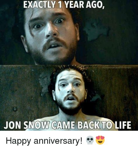 Happy Life Meme - exactly 1 year ago jon snow came back to life happy anniversary life meme on sizzle