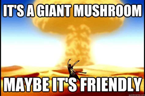 Mushroom Meme - it s a giant mushroom maybe it s friendly crazy sokka