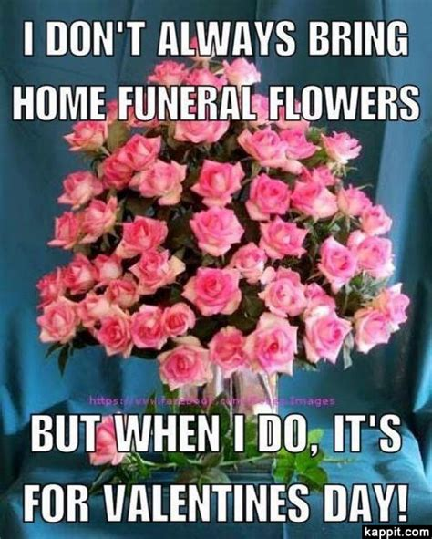 memes for valentines day i don t always bring home funeral flowers but when i do