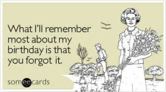 what i ll remember most about my birthday is that you forgot it birthday ecard