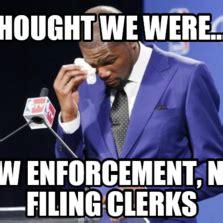 Law Enforcement Memes - i thought we were law enforcement not filing