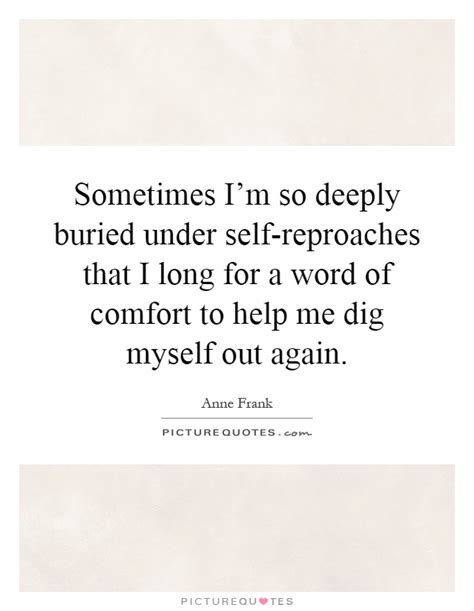 self comfort quotes sometimes i m so deeply buried under self reproaches that