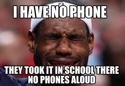 No Phone Meme - meme creator i have no phone they took it in school