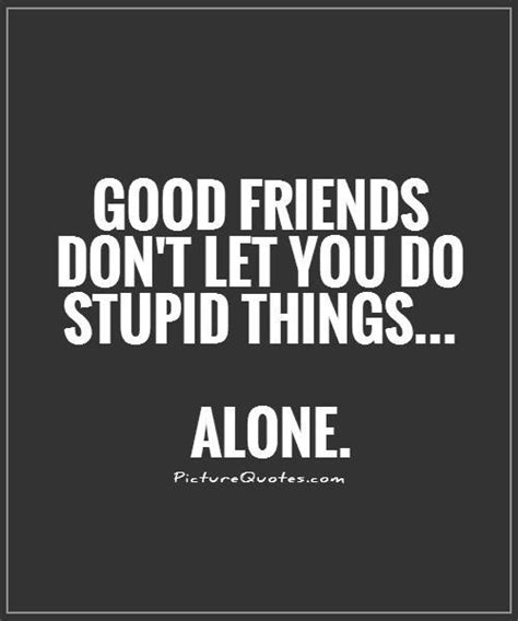 quotes about friends stupid quotes stupid sayings stupid picture quotes