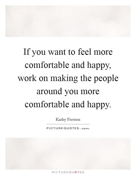 making people feel comfortable if you want to feel more comfortable and happy work on