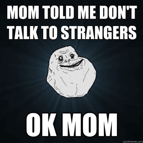 Don T Talk To Me Meme - mom told me don t talk to strangers ok mom forever alone