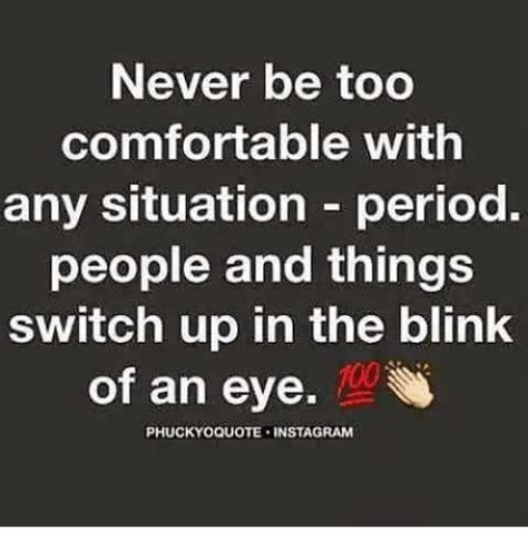 comfortable situation never be too comfortable with any situation period people