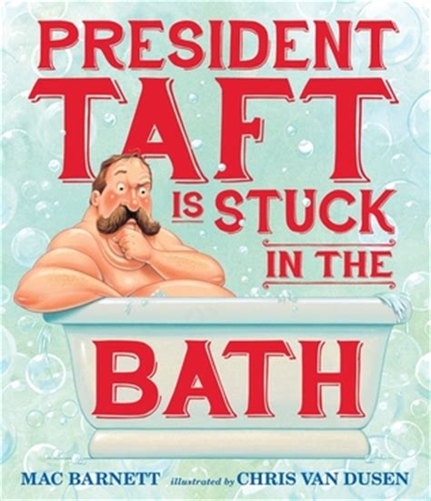 taft stuck in bathtub president taft is stuck in the bath by mac barnett