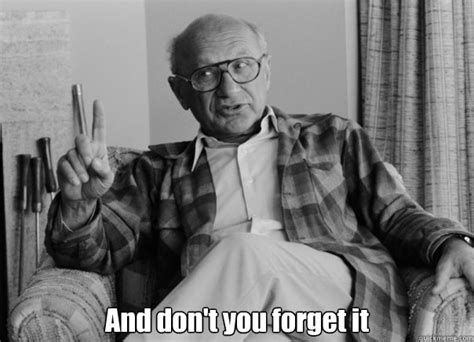Milton Meme - and don t you forget it sassy milton friedman quickmeme