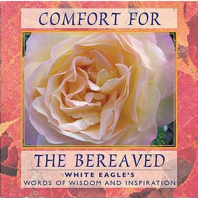 comfort for the bereaved comfort for the bereaved words of wisdom and inspiration