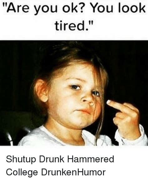 Drunk College Student Meme - are you ok look you look tired shutup drunk hammered