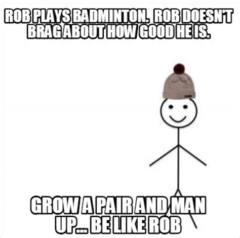 Badminton Meme - meme creator rob plays badminton rob doesn t brag about