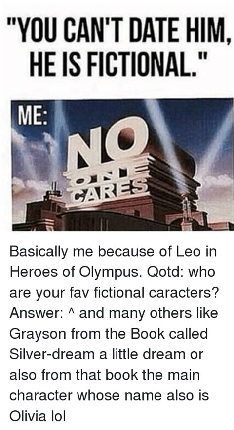 Heroes Of Olympus Memes - you can t date him he is fictional me dares basically me because of leo in heroes of olympus