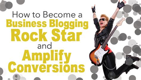 how to become a business blogging rock and lify