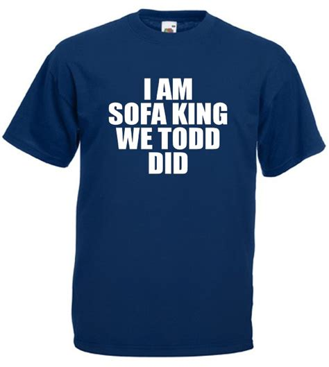 Sofa King We Todd It Sofa King We Todd It 28 Images I Am Sofa King Re Todd