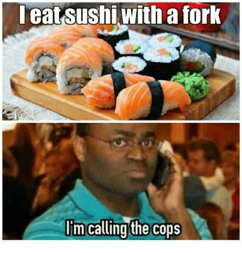 Sushi Meme - eat sushi with a fork lim calling the cops meme on me me