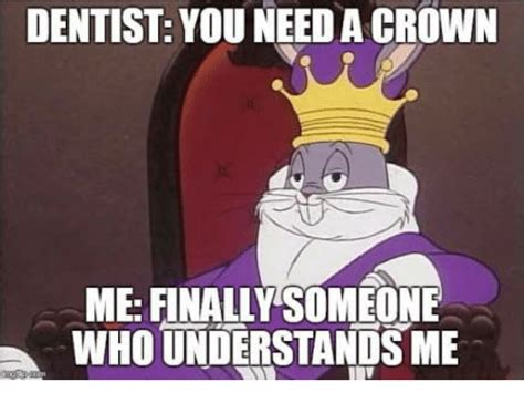 Dentist Crown Meme - dentist you need a crown me finally someone